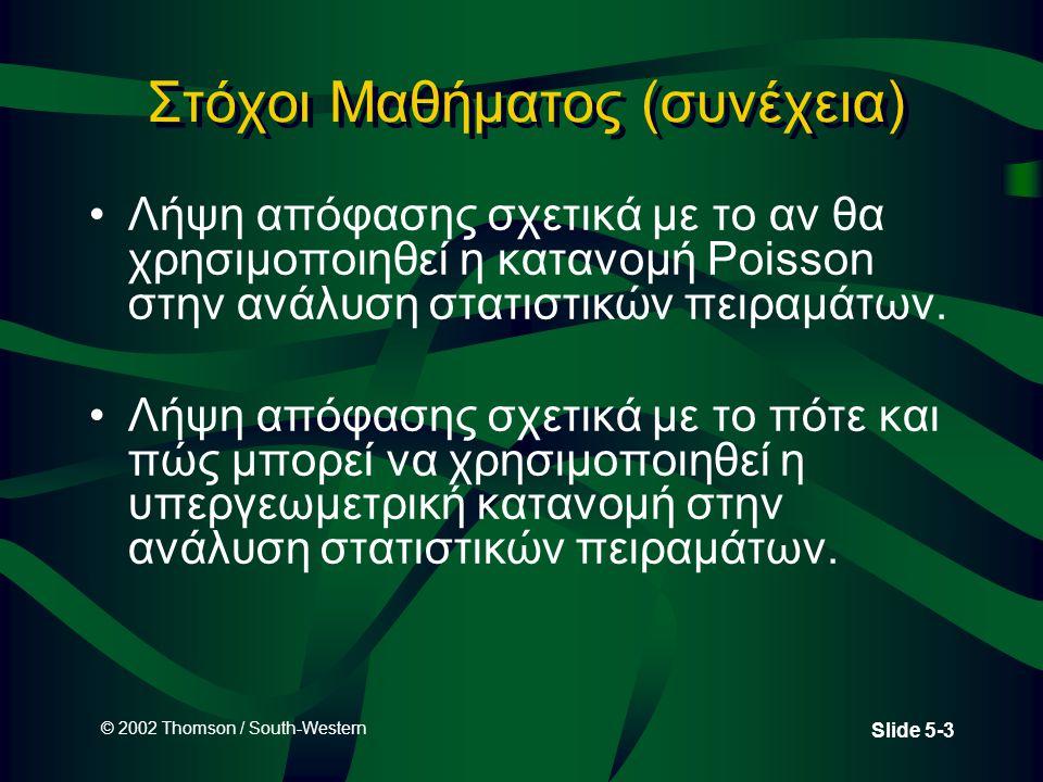 © 2002 Thomson / South-Western Slide 5-3 Στόχοι Μαθήματος (συνέχεια) •Λήψη απόφασης σχετικά με το αν θα χρησιμοποιηθεί η κατανομή Poisson στην ανάλυση