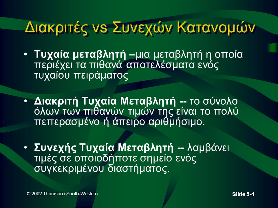 © 2002 Thomson / South-Western Slide 5-4 Διακριτές vs Συνεχών Κατανομών •Τυχαία μεταβλητή –μια μεταβλητή η οποία περιέχει τα πιθανά αποτελέσματα ενός