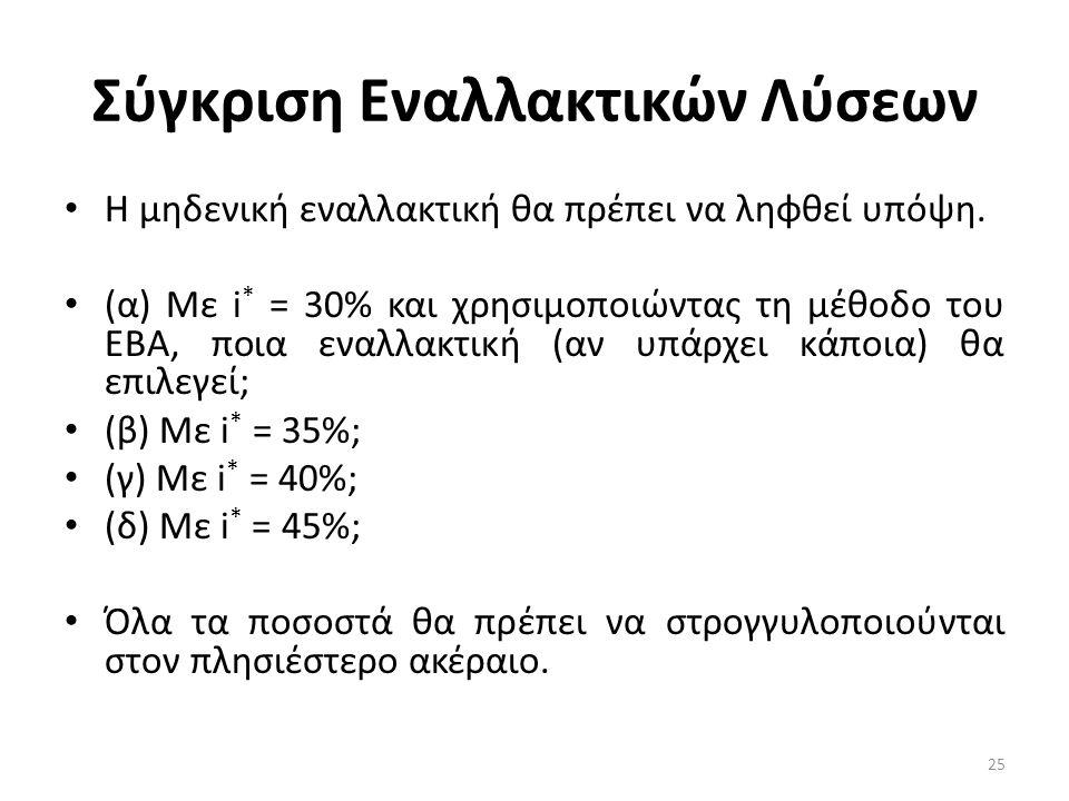 Σύγκριση Εναλλακτικών Λύσεων • Η μηδενική εναλλακτική θα πρέπει να ληφθεί υπόψη. • (α) Με i * = 30% και χρησιμοποιώντας τη μέθοδο του ΕΒΑ, ποια εναλλα
