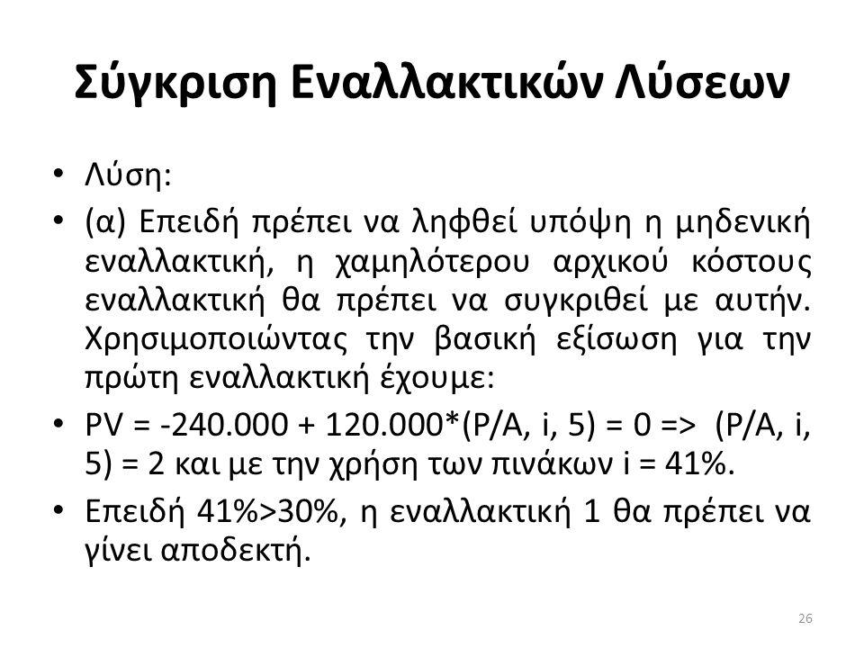 Σύγκριση Εναλλακτικών Λύσεων • Λύση: • (α) Επειδή πρέπει να ληφθεί υπόψη η μηδενική εναλλακτική, η χαμηλότερου αρχικού κόστους εναλλακτική θα πρέπει να συγκριθεί με αυτήν.
