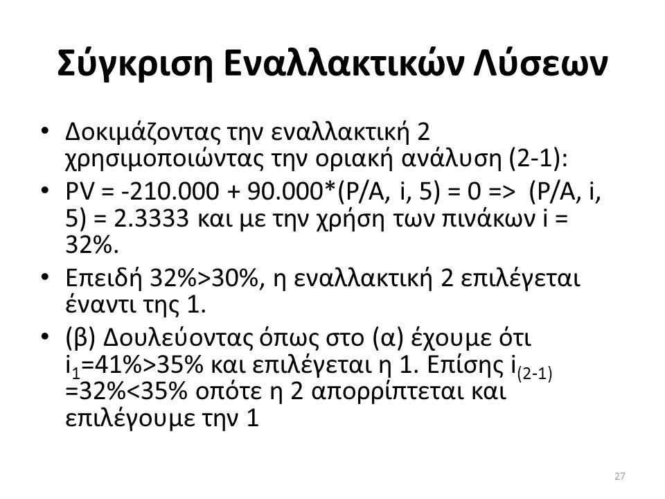 Σύγκριση Εναλλακτικών Λύσεων • Δοκιμάζοντας την εναλλακτική 2 χρησιμοποιώντας την οριακή ανάλυση (2-1): • PV = -210.000 + 90.000*(P/A, i, 5) = 0 => (P/A, i, 5) = 2.3333 και με την χρήση των πινάκων i = 32%.