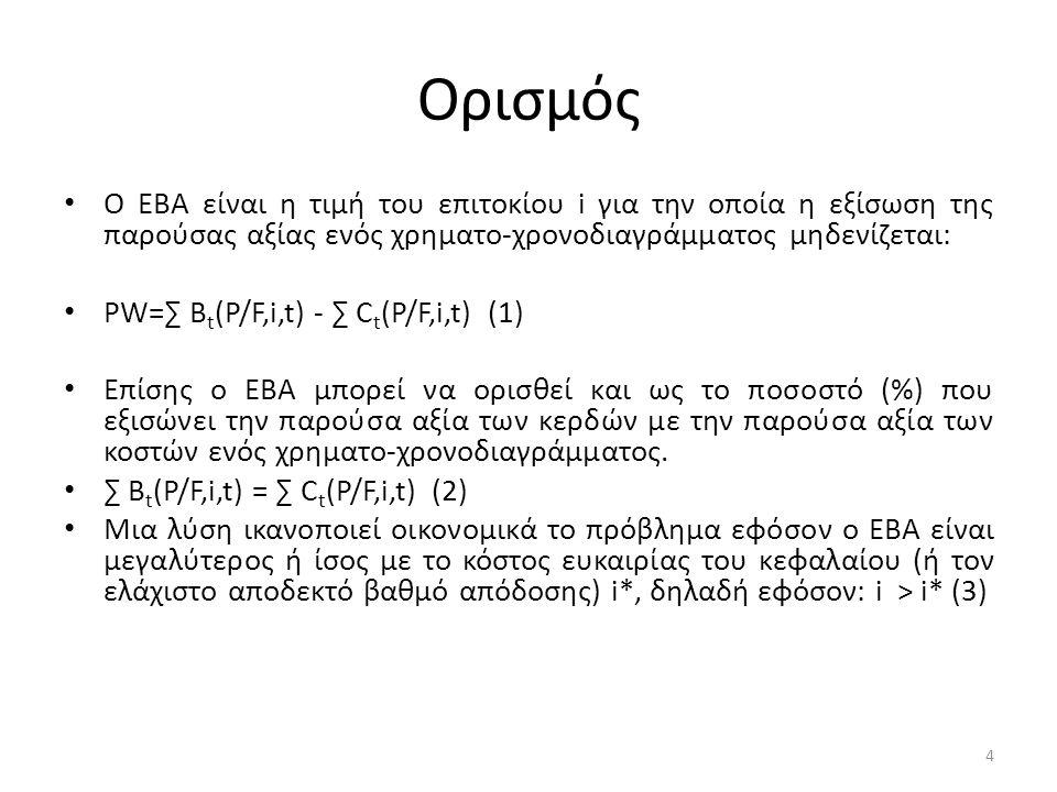 Ορισμός • Ο ΕΒΑ είναι η τιμή του επιτοκίου i για την οποία η εξίσωση της παρούσας αξίας ενός χρηματο-χρονοδιαγράμματος μηδενίζεται: • PW=∑ B t (P/F,i,t) - ∑ C t (P/F,i,t) (1) • Επίσης ο ΕΒΑ μπορεί να ορισθεί και ως το ποσοστό (%) που εξισώνει την παρούσα αξία των κερδών με την παρούσα αξία των κοστών ενός χρηματο-χρονοδιαγράμματος.