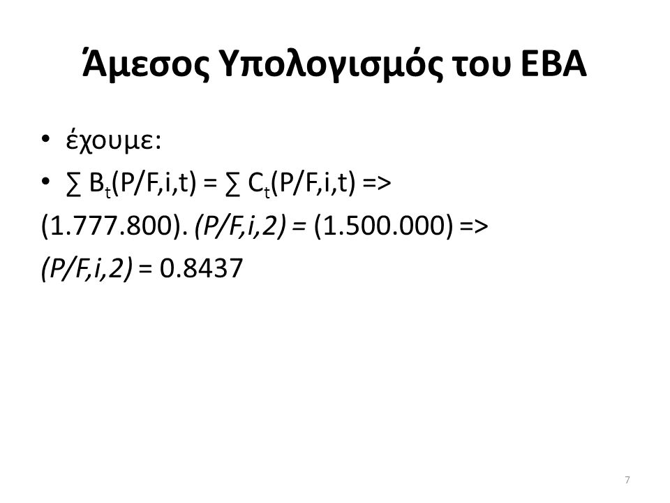 Άμεσος Υπολογισμός του ΕΒΑ • έχουμε: • ∑ B t (P/F,i,t) = ∑ C t (P/F,i,t) => (1.777.800). (Ρ/F,i,2) = (1.500.000) => (Ρ/F,i,2) = 0.8437 7