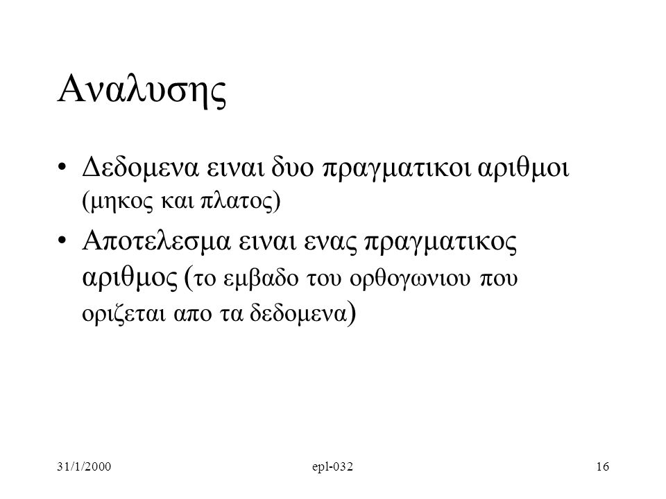 31/1/2000epl-03216 Αναλυσης •Δεδομενα ειναι δυο πραγματικοι αριθμοι (μηκος και πλατος) •Αποτελεσμα ειναι ενας πραγματικος αριθμος ( το εμβαδο τoυ ορθογωνιου που οριζεται απο τα δεδομενα )