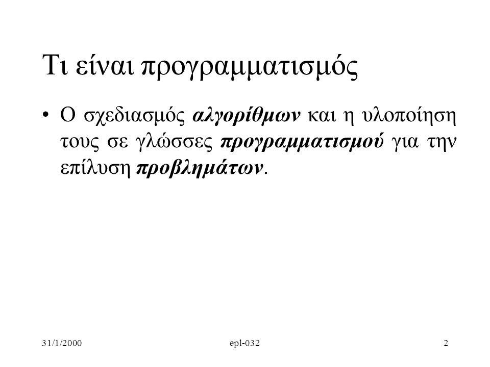31/1/2000epl-0322 Τι είναι προγραμματισμός •Ο σχεδιασμός αλγορίθμων και η υλοποίηση τους σε γλώσσες προγραμματισμού για την επίλυση προβλημάτων.