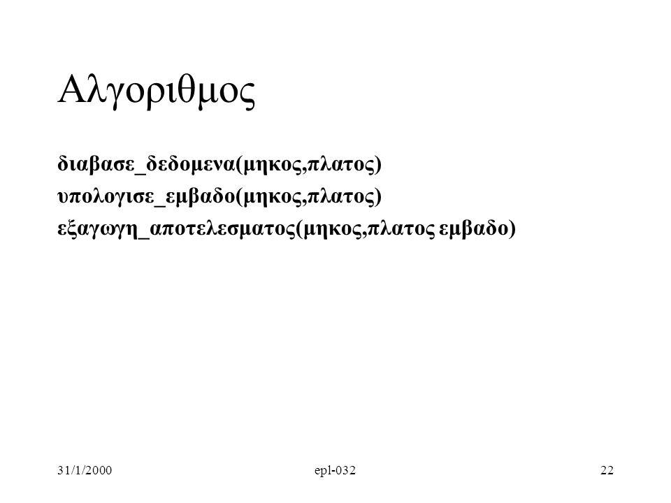 31/1/2000epl-03222 Αλγοριθμος διαβασε_δεδομενα(μηκος,πλατος) υπολογισε_εμβαδο(μηκος,πλατος) εξαγωγη_αποτελεσματος(μηκος,πλατος εμβαδο)
