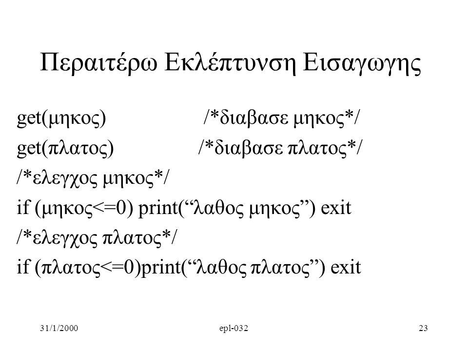 31/1/2000epl-03223 Περαιτέρω Εκλέπτυνση Εισαγωγης get(μηκος) /*διαβασε μηκος*/ get(πλατος) /*διαβασε πλατος*/ /*ελεγχος μηκος*/ if (μηκος<=0) print( λαθος μηκος ) exit /*ελεγχος πλατος*/ if (πλατος<=0)print( λαθος πλατος ) exit
