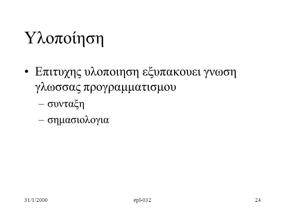 31/1/2000epl-03224 Υλοποίηση •Επιτυχης υλοποιηση εξυπακουει γνωση γλωσσας προγραμματισμου –συνταξη –σημασιολογια