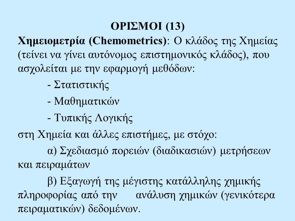 ΟΡΙΣΜΟΙ (13) Χημειομετρία (Chemometrics): Ο κλάδος της Χημείας (τείνει να γίνει αυτόνομος επιστημονικός κλάδος), που ασχολείται με την εφαρμογή μεθόδων: - Στατιστικής - Μαθηματικών - Τυπικής Λογικής στη Χημεία και άλλες επιστήμες, με στόχο: α) Σχεδιασμό πορειών (διαδικασιών) μετρήσεων και πειραμάτων β) Εξαγωγή της μέγιστης κατάλληλης χημικής πληροφορίας από την ανάλυση χημικών (γενικότερα πειραματικών) δεδομένων.