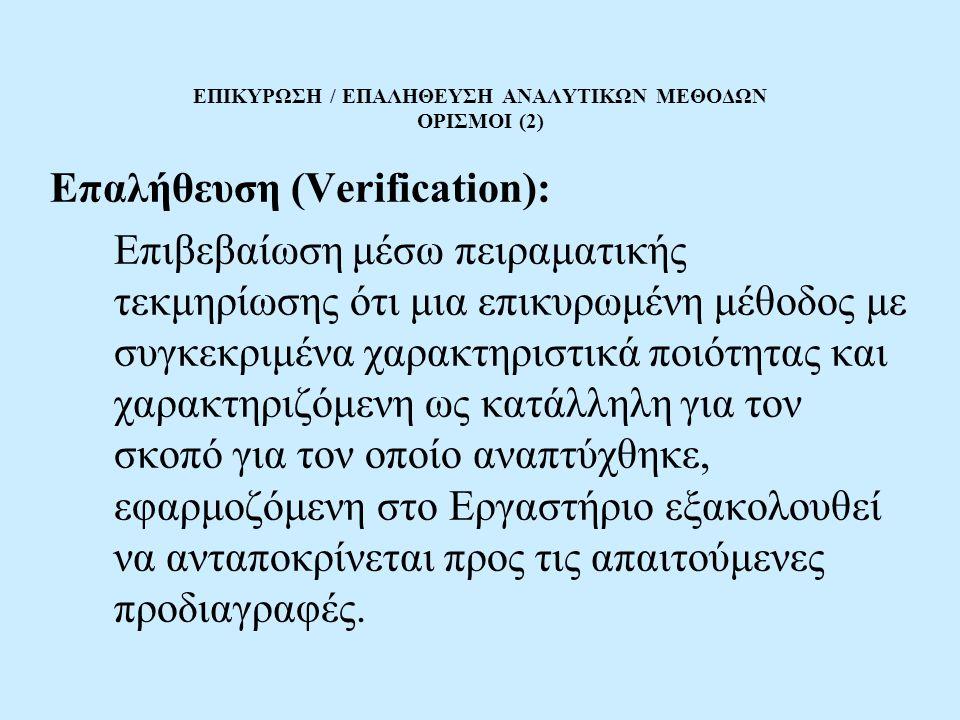 ΕΠΙΚΥΡΩΣΗ / ΕΠΑΛΗΘΕΥΣΗ ΑΝΑΛΥΤΙΚΩΝ ΜΕΘΟΔΩΝ ΟΡΙΣΜΟΙ (2) Επαλήθευση (Verification): Επιβεβαίωση μέσω πειραματικής τεκμηρίωσης ότι μια επικυρωμένη μέθοδος με συγκεκριμένα χαρακτηριστικά ποιότητας και χαρακτηριζόμενη ως κατάλληλη για τον σκοπό για τον οποίο αναπτύχθηκε, εφαρμοζόμενη στο Εργαστήριο εξακολουθεί να ανταποκρίνεται προς τις απαιτούμενες προδιαγραφές.