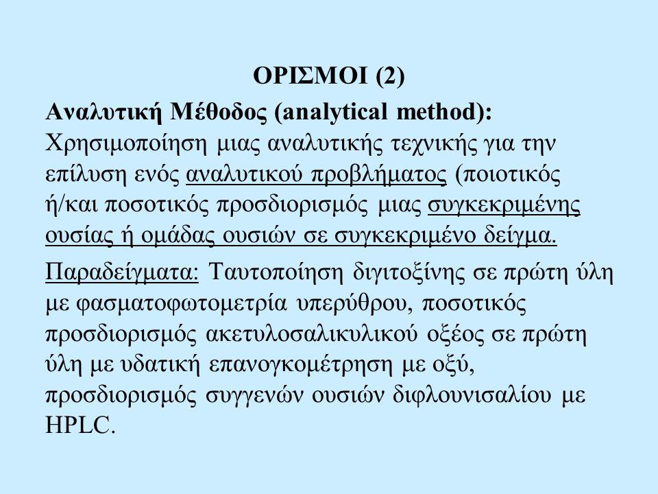ΟΡΙΣΜΟΙ (2) Αναλυτική Μέθοδος (analytical method): Χρησιμοποίηση μιας αναλυτικής τεχνικής για την επίλυση ενός αναλυτικού προβλήματος (ποιοτικός ή/και ποσοτικός προσδιορισμός μιας συγκεκριμένης ουσίας ή ομάδας ουσιών σε συγκεκριμένο δείγμα.