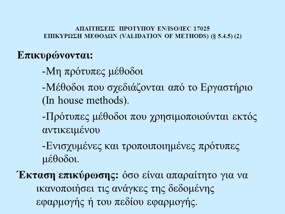 ΑΠΑΙΤΗΣΕΙΣ ΠΡΟΤΥΠΟΥ EN/ISO/IEC 17025 ΕΠΙΚΥΡΩΣΗ ΜΕΘΟΔΩΝ (VALIDATION OF METHODS) (§ 5.4.5) (2) Επικυρώνονται: -Μη πρότυπες μέθοδοι -Μέθοδοι που σχεδιάζο