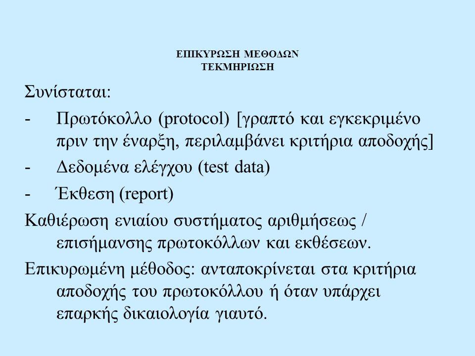 ΕΠΙΚΥΡΩΣΗ ΜΕΘΟΔΩΝ ΤΕΚΜΗΡΙΩΣΗ Συνίσταται: -Πρωτόκολλο (protocol) [γραπτό και εγκεκριμένο πριν την έναρξη, περιλαμβάνει κριτήρια αποδοχής] -Δεδομένα ελέ