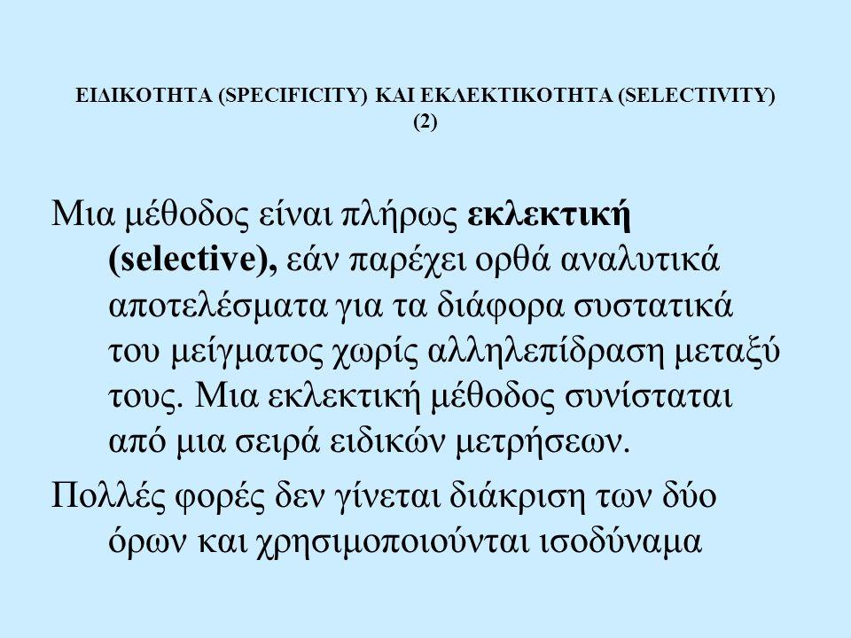 ΕΙΔΙΚΟΤΗΤΑ (SPECIFICITY) ΚΑΙ ΕΚΛΕΚΤΙΚΟΤΗΤΑ (SELECTIVITY) (2) Μια μέθοδος είναι πλήρως εκλεκτική (selective), εάν παρέχει ορθά αναλυτικά αποτελέσματα γ