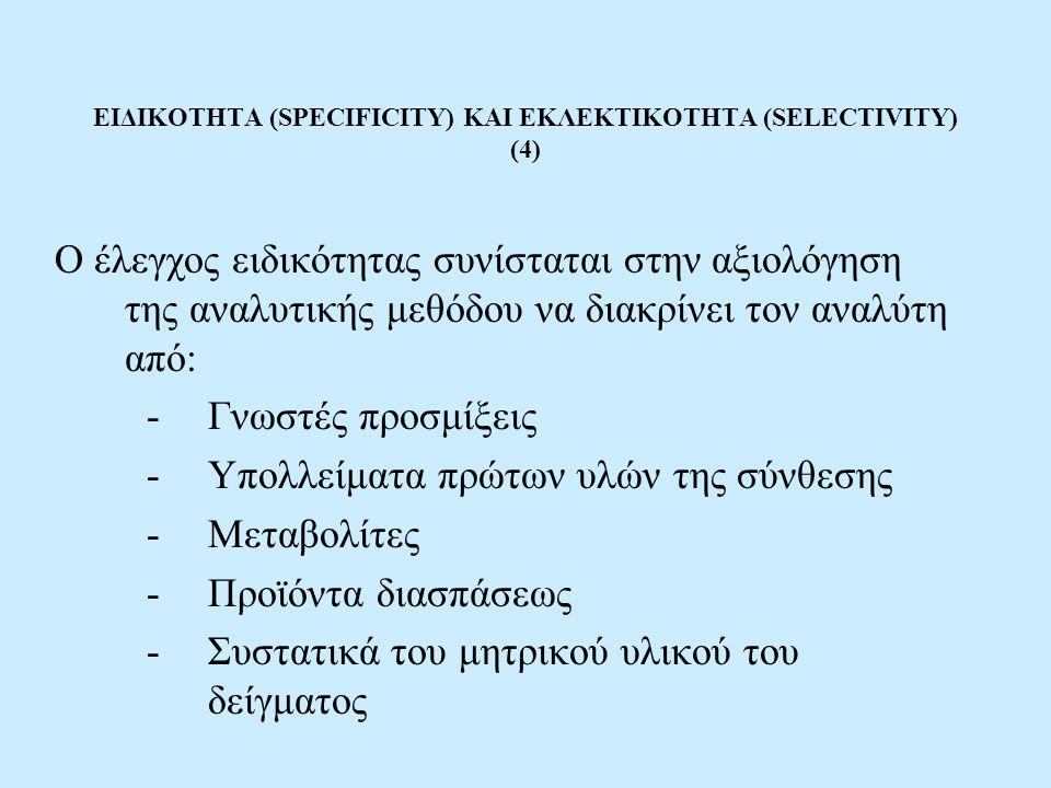 ΕΙΔΙΚΟΤΗΤΑ (SPECIFICITY) ΚΑΙ ΕΚΛΕΚΤΙΚΟΤΗΤΑ (SELECTIVITY) (4) Ο έλεγχος ειδικότητας συνίσταται στην αξιολόγηση της αναλυτικής μεθόδου να διακρίνει τον αναλύτη από: -Γνωστές προσμίξεις -Υπολλείματα πρώτων υλών της σύνθεσης -Μεταβολίτες -Προϊόντα διασπάσεως -Συστατικά του μητρικού υλικού του δείγματος