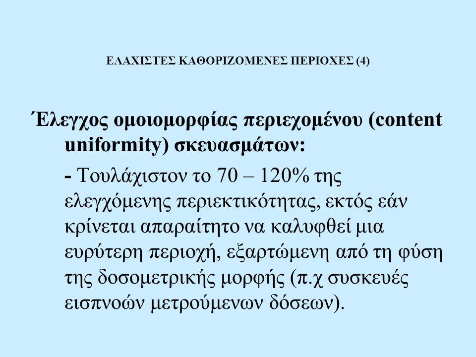 ΕΛΑΧΙΣΤΕΣ ΚΑΘΟΡΙΖΟΜΕΝΕΣ ΠΕΡΙΟΧΕΣ (4) Έλεγχος ομοιομορφίας περιεχομένου (content uniformity) σκευασμάτων: - Τουλάχιστον το 70 – 120% της ελεγχόμενης περιεκτικότητας, εκτός εάν κρίνεται απαραίτητο να καλυφθεί μια ευρύτερη περιοχή, εξαρτώμενη από τη φύση της δοσομετρικής μορφής (π.χ συσκευές εισπνοών μετρούμενων δόσεων).