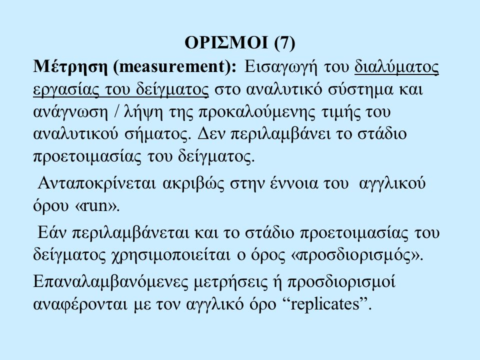 ΧΑΡΑΚΤΗΡΙΣΤΙΚΑ ΠΟΙΟΤΗΤΑΣ ΑΝΑΛΥΤΙΚΩΝ ΜΕΘΟΔΩΝ (4) ΕΛΛΗΝΙΚΗ ΟΡΟΛΟΓΙΑ (Ελληνικό Κείμενο Κοινοτικής Οδηγίας (2002/657/ΕΚ) -Accuracy: Ακρίβεια - Trueness: Ορθότητα -Precision: Πιστότητα - Repeatability: Επαναληψιμότητα - Reproducibility: Αναπαραγωγιμότητα - Intra-laboratory: Ενδοεργαστηριακή - Inter-laboratory:Διεργαστηριακή -Ruggedness: Ανθεκτικότητα -Detectability: Ανιχνευσιμότητα -Detection Limit: Όριο Ανίχνευσης -Quantitation Limit: Όριο Ποσοτικοποίησης -Specificity / Selectivity : Ειδικότητα / Εκλεκτικότητα -Sensitivity: Ευαισθησία -Linearity:Γραμμικότητα - Working Range:Περιοχή Εργασίας
