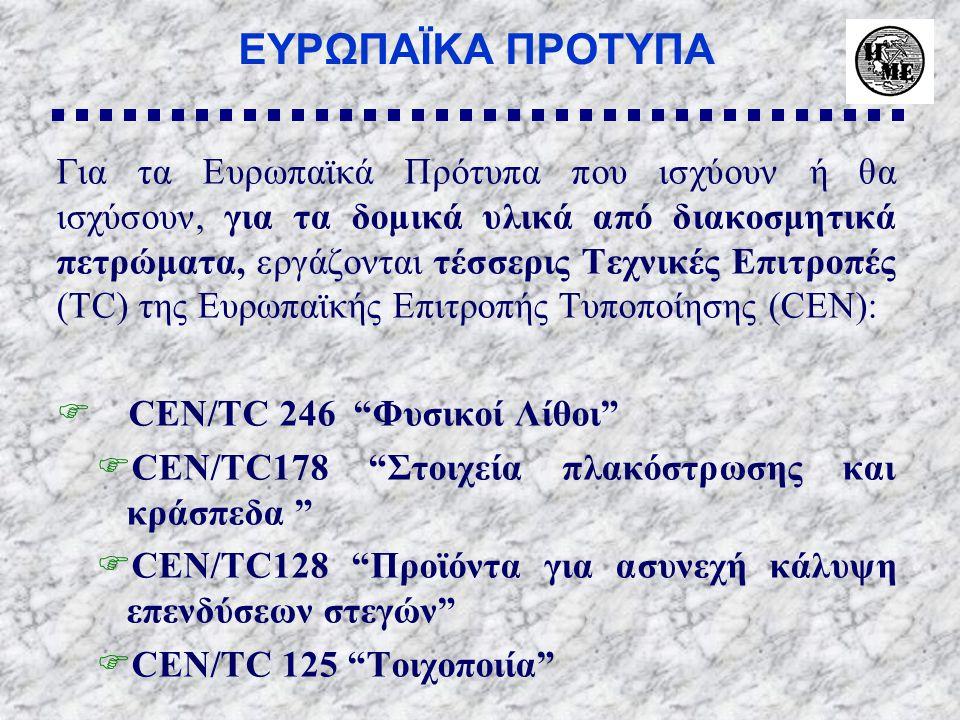 ΕΥΡΩΠΑΪΚΑ ΠΡΟΤΥΠΑ Για τα Ευρωπαϊκά Πρότυπα που ισχύουν ή θα ισχύσουν, για τα δομικά υλικά από διακοσμητικά πετρώματα, εργάζονται τέσσερις Τεχνικές Επιτροπές (ΤC) της Ευρωπαϊκής Επιτροπής Τυποποίησης (CEN):  CEN/TC 246 Φυσικοί Λίθοι  CEN/TC178 Στοιχεία πλακόστρωσης και κράσπεδα  CEN/TC128 Προϊόντα για ασυνεχή κάλυψη επενδύσεων στεγών  CEN/TC 125 Τοιχοποιία