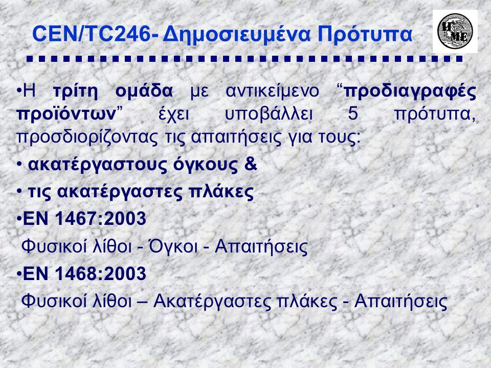 CEN/TC246- Δημοσιευμένα Πρότυπα •Η τρίτη ομάδα με αντικείμενο προδιαγραφές προϊόντων έχει υποβάλλει 5 πρότυπα, προσδιορίζοντας τις απαιτήσεις για τους: • ακατέργαστους όγκους & • τις ακατέργαστες πλάκες •EN 1467:2003 Φυσικοί λίθοι - Όγκοι - Απαιτήσεις •EN 1468:2003 Φυσικοί λίθοι – Ακατέργαστες πλάκες - Απαιτήσεις