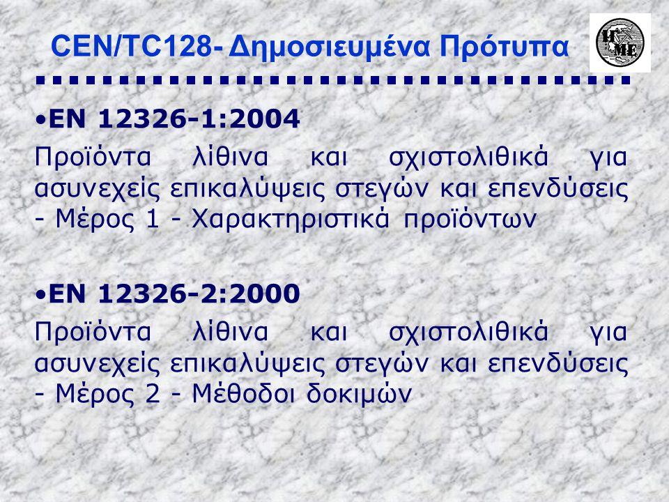 CEN/TC128- Δημοσιευμένα Πρότυπα •EN 12326-1:2004 Προϊόντα λίθινα και σχιστολιθικά για ασυνεχείς επικαλύψεις στεγών και επενδύσεις - Μέρος 1 - Χαρακτηριστικά προϊόντων •EN 12326-2:2000 Προϊόντα λίθινα και σχιστολιθικά για ασυνεχείς επικαλύψεις στεγών και επενδύσεις - Μέρος 2 - Μέθοδοι δοκιμών