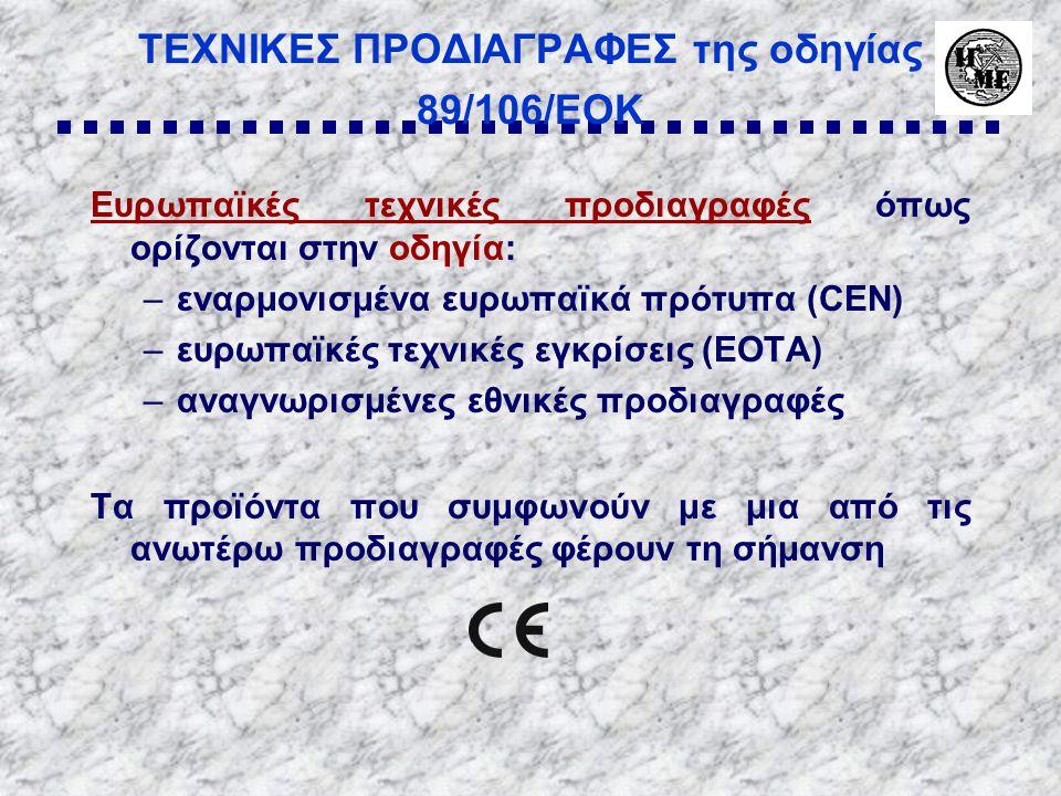 ΤΕΧΝΙΚΕΣ ΠΡΟΔΙΑΓΡΑΦΕΣ της οδηγίας 89/106/ΕΟΚ Eυρωπαϊκές τεχνικές προδιαγραφές όπως ορίζονται στην οδηγία: –εναρμονισμένα ευρωπαϊκά πρότυπα (CEN) –ευρωπαϊκές τεχνικές εγκρίσεις (EOTA) –αναγνωρισμένες εθνικές προδιαγραφές Τα προϊόντα που συμφωνούν με μια από τις ανωτέρω προδιαγραφές φέρουν τη σήμανση