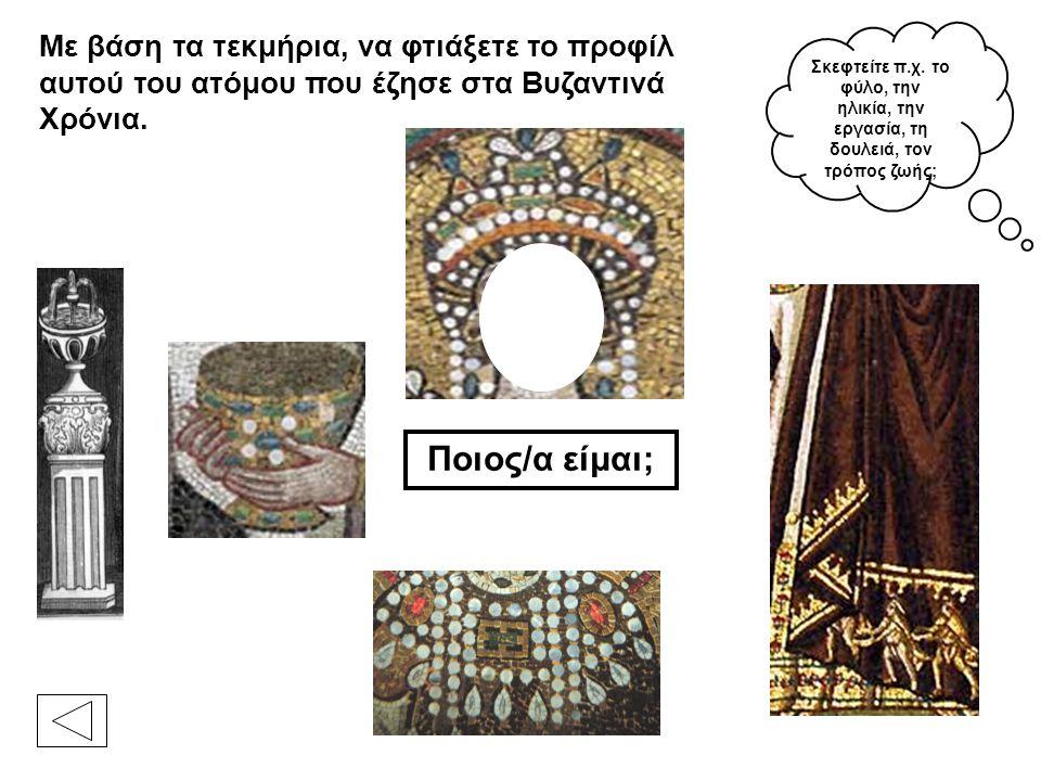 Με βάση τα τεκμήρια, να φτιάξετε το προφίλ αυτού του ατόμου που έζησε στα Βυζαντινά Χρόνια. Ποιος/α είμαι; Σκεφτείτε π.χ. το φύλο, την ηλικία, την εργ