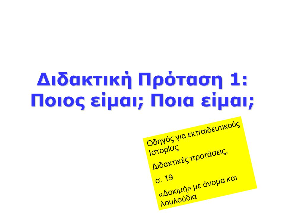 Διδακτική Πρόταση 1: Ποιος είμαι; Ποια είμαι; Οδηγός για εκπαιδευτικούς Ιστορίας Διδακτικές προτάσεις, σ. 19 «Δοκιμή» με όνομα και λουλούδια