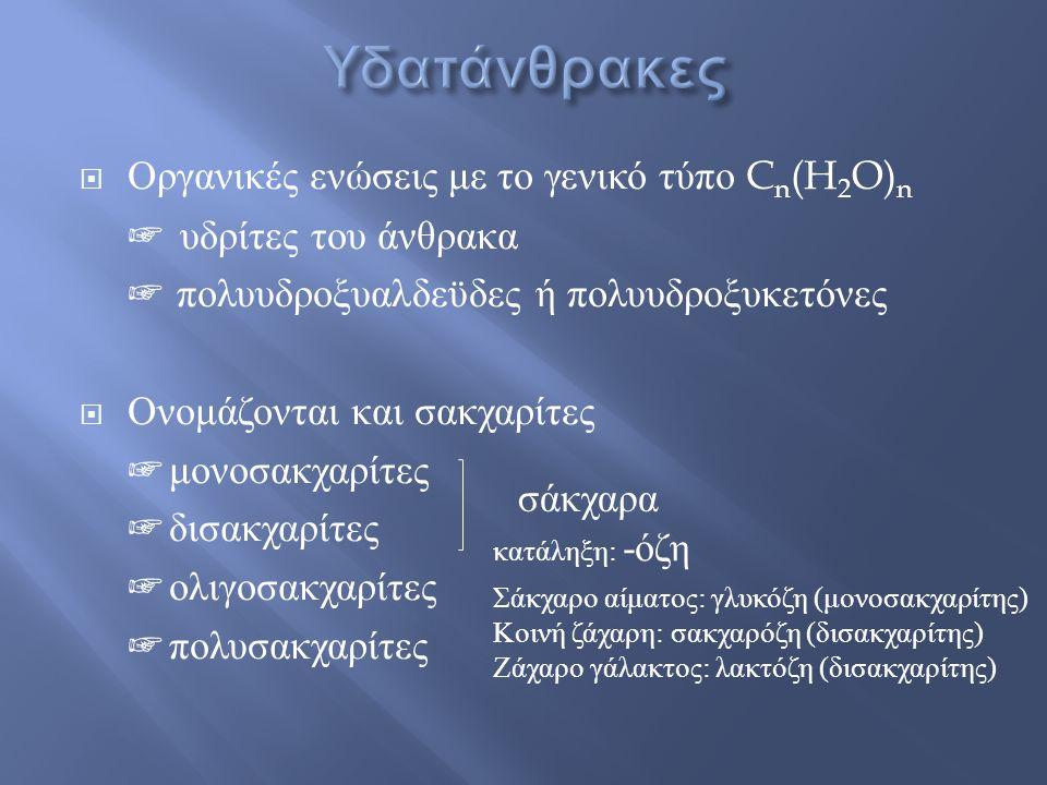 Οργανικές ενώσεις με το γενικό τύπο C n (H 2 O) n ☞ υδρίτες του άνθρακα ☞ πολυυδροξυαλδεϋδες ή πολυυδροξυκετόνες  Ονομάζονται και σακχαρίτες ☞ μονο