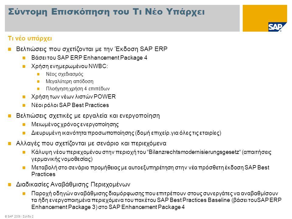 © SAP 2009 / Σελίδα 2 Τι νέο υπάρχει  Βελτιώσεις που σχετίζονται με την Έκδοση SAP ERP  Βάσει του SAP ERP Enhancement Package 4  Χρήση ενημερωμένου NWBC:  Νέος σχεδιασμός  Μεγαλύτερη απόδοση  Πλοήγηση χρήση 4 επιπέδων  Χρήση των νέων λιστών POWER  Νέοι ρόλοι SAP Best Practices  Βελτιώσεις σχετικές με εργαλεία και ενεργοποίηση  Μειωμένος χρόνος ενεργοποίησης  Διευρυμένη ικανότητα προσωποποίησης (δομή επιχείρ.για όλες τις εταιρίες)  Αλλαγές που σχετίζονται με σενάριο και περιεχόμενα  Κάλυψη νέου περιεχομένου στην περιοχή του Bilanzrechtsmodernisierungsgesetz (απαιτήσεις γερμανικής νομοθεσίας)  Μεταβολή στο σενάριο προμήθειας με αυτοεξυπηρέτηση στην νέα πρόσθετη έκδοση SAP Best Practices  Διαδικασίες Αναβάθμισης Περιεχομένων  Παροχή οδηγών αναβάθμισης διαμόρφωσης που επιτρέπουν στους συνεργάτες να αναβαθμίσουν τα ήδη ενεργοποιημένα περιεχόμενα του πακέτου SAP Best Practices Baseline (βάσει τουSAP ERP Enhancement Package 3) στο SAP Enhancement Package 4 Σύντομη Επισκόπηση του Τι Νέο Υπάρχει