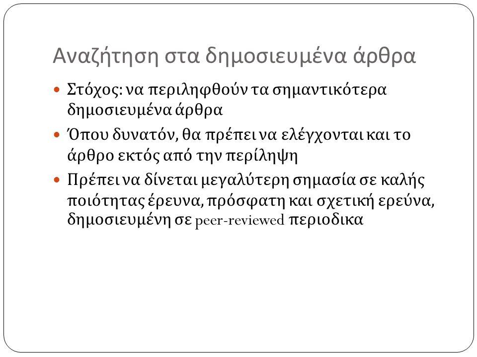 Αναζήτηση στα δημοσιευμένα άρθρα  Στόχος : να περιληφθούν τα σημαντικότερα δημοσιευμένα άρθρα  Όπου δυνατόν, θα πρέπει να ελέγχονται και το άρθρο εκ