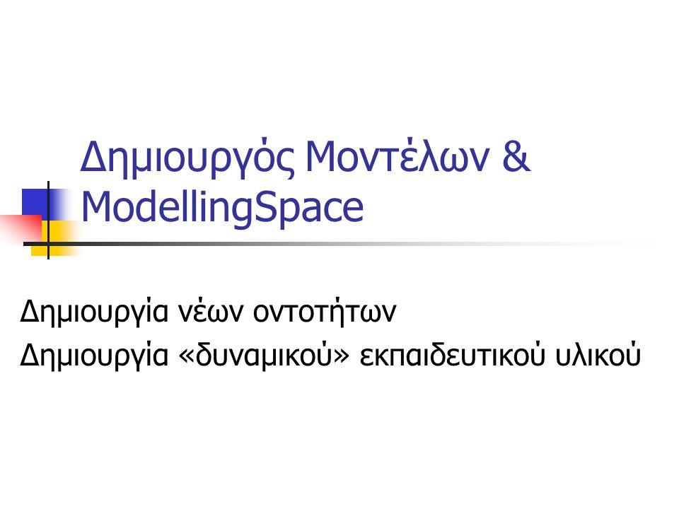 Δημιουργός Μοντέλων & ModellingSpace Δημιουργία νέων οντοτήτων Δημιουργία «δυναμικού» εκπαιδευτικού υλικού