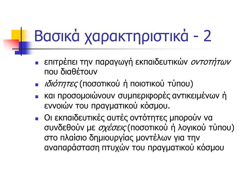 Βασικά χαρακτηριστικά - 2  επιτρέπει την παραγωγή εκπαιδευτικών οντοτήτων που διαθέτουν  ιδιότητες (ποσοτικού ή ποιοτικού τύπου)  και προσομοιώνουν