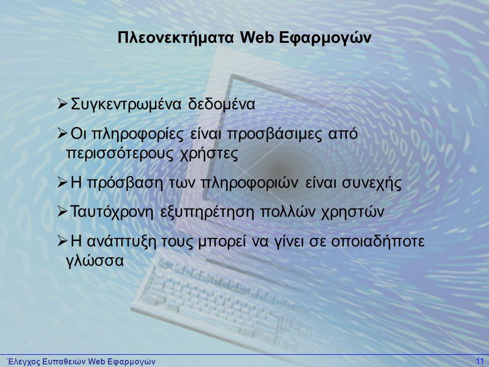 Έλεγχος Ευπαθειών Web Εφαρμογών 11  Συγκεντρωμένα δεδομένα  Οι πληροφορίες είναι προσβάσιμες από περισσότερους χρήστες  Η πρόσβαση των πληροφοριών είναι συνεχής  Ταυτόχρονη εξυπηρέτηση πολλών χρηστών  Η ανάπτυξη τους μπορεί να γίνει σε οποιαδήποτε γλώσσα Πλεονεκτήματα Web Εφαρμογών