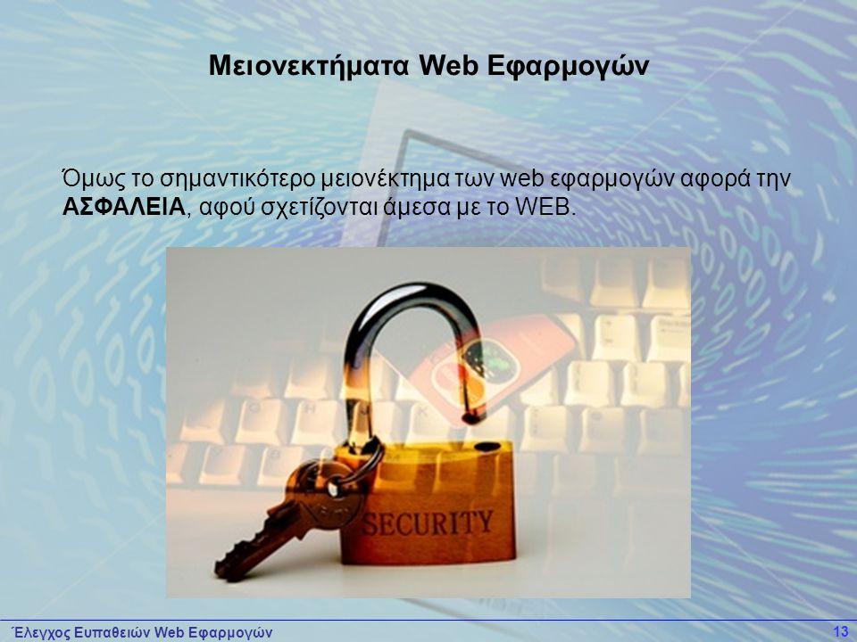 Έλεγχος Ευπαθειών Web Εφαρμογών 13 Όμως το σημαντικότερο μειονέκτημα των web εφαρμογών αφορά την ΑΣΦΑΛΕΙΑ, αφού σχετίζονται άμεσα με το WEB. Μειονεκτή
