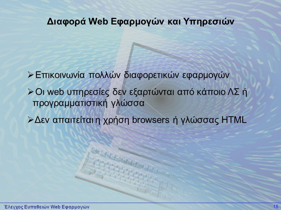 Έλεγχος Ευπαθειών Web Εφαρμογών 15  Επικοινωνία πολλών διαφορετικών εφαρμογών  Οι web υπηρεσίες δεν εξαρτώνται από κάποιο ΛΣ ή προγραμματιστική γλώσσα  Δεν απαιτείται η χρήση browsers ή γλώσσας HTML Διαφορά Web Εφαρμογών και Υπηρεσιών