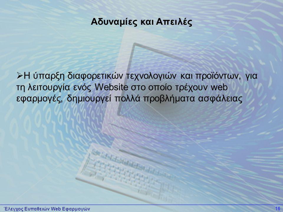 Έλεγχος Ευπαθειών Web Εφαρμογών 16  Η ύπαρξη διαφορετικών τεχνολογιών και προϊόντων, για τη λειτουργία ενός Website στο οποίο τρέχουν web εφαρμογές, δημιουργεί πολλά προβλήματα ασφάλειας Αδυναμίες και Απειλές