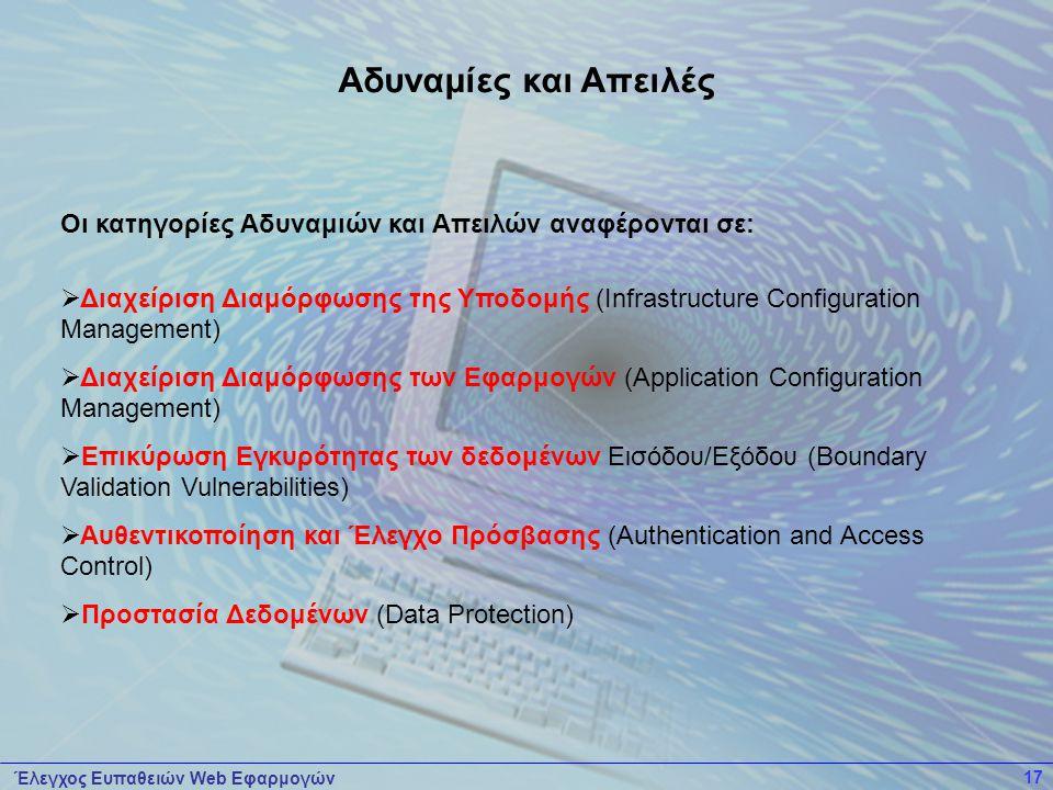 Έλεγχος Ευπαθειών Web Εφαρμογών 17 Οι κατηγορίες Αδυναμιών και Απειλών αναφέρονται σε:  Διαχείριση Διαμόρφωσης της Υποδομής (Infrastructure Configuration Management)  Διαχείριση Διαμόρφωσης των Εφαρμογών (Application Configuration Management)  Επικύρωση Εγκυρότητας των δεδομένων Εισόδου/Εξόδου (Boundary Validation Vulnerabilities)  Αυθεντικοποίηση και Έλεγχο Πρόσβασης (Authentication and Access Control)  Προστασία Δεδομένων (Data Protection) Αδυναμίες και Απειλές