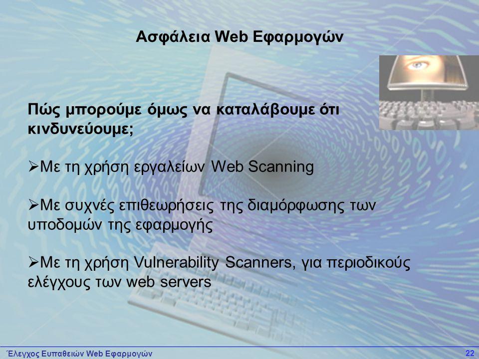 Έλεγχος Ευπαθειών Web Εφαρμογών 22 Πώς μπορούμε όμως να καταλάβουμε ότι κινδυνεύουμε;  Με τη χρήση εργαλείων Web Scanning  Με συχνές επιθεωρήσεις της διαμόρφωσης των υποδομών της εφαρμογής  Με τη χρήση Vulnerability Scanners, για περιοδικούς ελέγχους των web servers Ασφάλεια Web Εφαρμογών