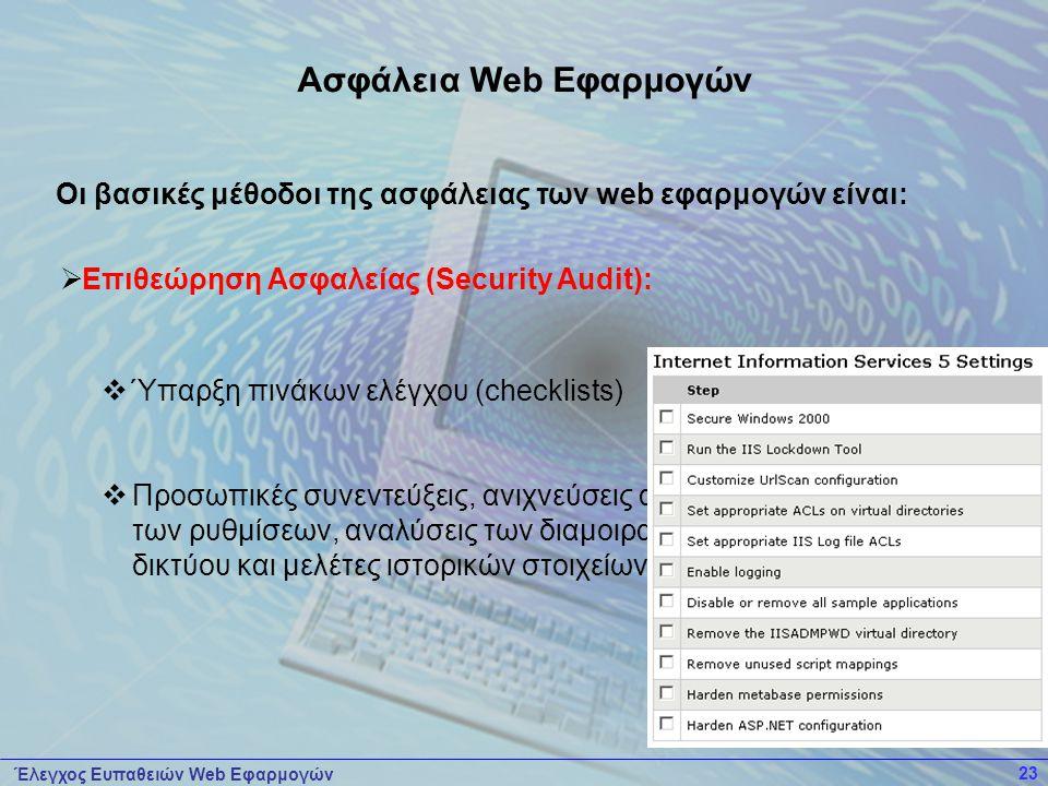 Έλεγχος Ευπαθειών Web Εφαρμογών 23  Επιθεώρηση Ασφαλείας (Security Audit):  Ύπαρξη πινάκων ελέγχου (checklists)  Προσωπικές συνεντεύξεις, ανιχνεύσεις αδυναμιών, εξετάσεις των ρυθμίσεων, αναλύσεις των διαμοιρασμένων πόρων δικτύου και μελέτες ιστορικών στοιχείων (log files).