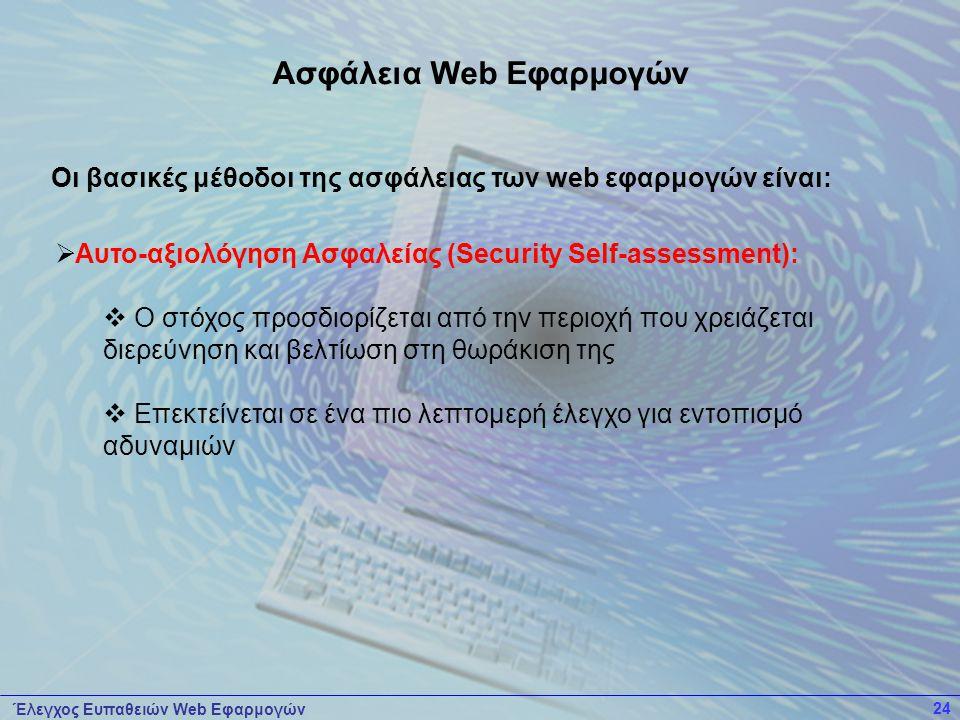 Έλεγχος Ευπαθειών Web Εφαρμογών 24  Αυτο-αξιολόγηση Ασφαλείας (Security Self-assessment):  Ο στόχος προσδιορίζεται από την περιοχή που χρειάζεται διερεύνηση και βελτίωση στη θωράκιση της  Επεκτείνεται σε ένα πιο λεπτομερή έλεγχο για εντοπισμό αδυναμιών Οι βασικές μέθοδοι της ασφάλειας των web εφαρμογών είναι: Ασφάλεια Web Εφαρμογών