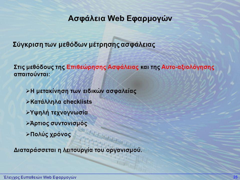 Έλεγχος Ευπαθειών Web Εφαρμογών 26 Στις μεθόδους της Επιθεώρησης Ασφάλειας και της Αυτο-αξιολόγησης απαιτούνται:  Η μετακίνηση των ειδικών ασφαλείας  Κατάλληλα checklists  Υψηλή τεχνογνωσία  Άρτιος συντονισμός  Πολύς χρόνος Διαταράσσεται η λειτουργία του οργανισμού.