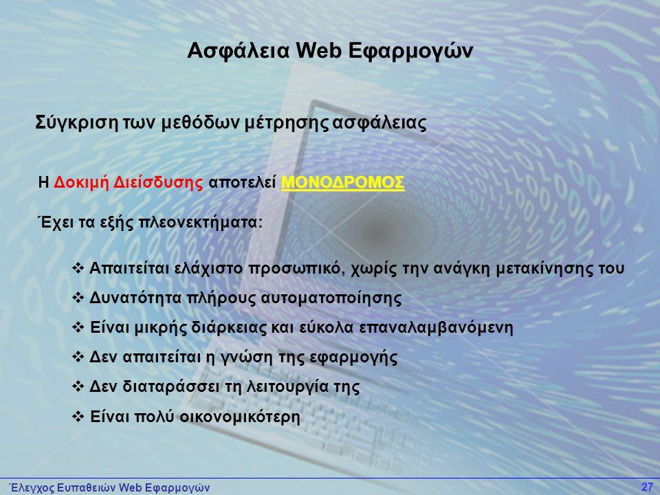 Έλεγχος Ευπαθειών Web Εφαρμογών 27 ΜΟΝΟΔΡΟΜΟΣ Η Δοκιμή Διείσδυσης αποτελεί ΜΟΝΟΔΡΟΜΟΣ Έχει τα εξής πλεονεκτήματα:  Απαιτείται ελάχιστο προσωπικό, χωρίς την ανάγκη μετακίνησης του  Δυνατότητα πλήρους αυτοματοποίησης  Είναι μικρής διάρκειας και εύκολα επαναλαμβανόμενη  Δεν απαιτείται η γνώση της εφαρμογής  Δεν διαταράσσει τη λειτουργία της  Είναι πολύ οικονομικότερη Ασφάλεια Web Εφαρμογών Σύγκριση των μεθόδων μέτρησης ασφάλειας