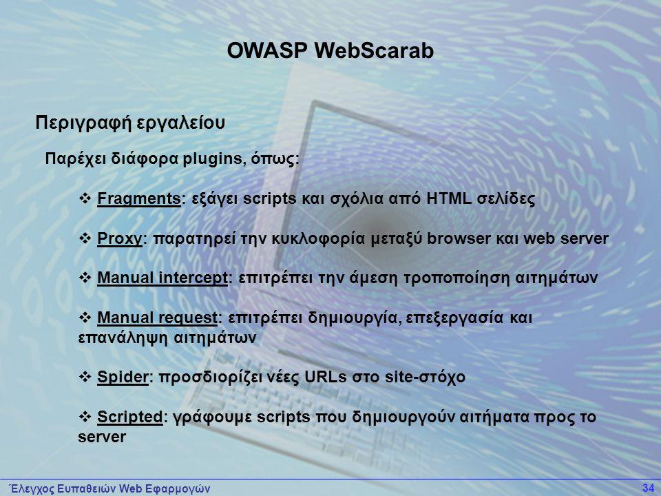 Έλεγχος Ευπαθειών Web Εφαρμογών 34 Παρέχει διάφορα plugins, όπως:  Fragments: εξάγει scripts και σχόλια από HTML σελίδες  Proxy: παρατηρεί την κυκλοφορία μεταξύ browser και web server  Manual intercept: επιτρέπει την άμεση τροποποίηση αιτημάτων  Manual request: επιτρέπει δημιουργία, επεξεργασία και επανάληψη αιτημάτων  Spider: προσδιορίζει νέες URLs στο site-στόχο  Scripted: γράφουμε scripts που δημιουργούν αιτήματα προς το server OWASP WebScarab Περιγραφή εργαλείου
