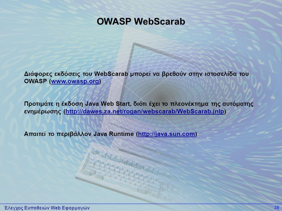 Έλεγχος Ευπαθειών Web Εφαρμογών 36 Διάφορες εκδόσεις του WebScarab μπορεί να βρεθούν στην ιστοσελίδα του OWASP (www.owasp.org) Προτιμάτε η έκδοση Java Web Start, διότι έχει το πλεονέκτημα της αυτόματης ενημέρωσης (http://dawes.za.net/rogan/webscarab/WebScarab.jnlp) Απαιτεί το περιβάλλον Java Runtime (http://java.sun.com) OWASP WebScarab