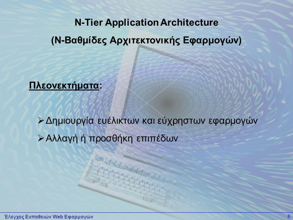 Έλεγχος Ευπαθειών Web Εφαρμογών 6 Πλεονεκτήματα:  Δημιουργία ευέλικτων και εύχρηστων εφαρμογών  Αλλαγή ή προσθήκη επιπέδων N-Tier Application Architecture (Ν-Βαθμίδες Αρχιτεκτονικής Εφαρμογών)