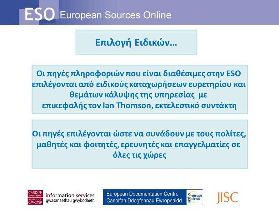 Αναλυτική κάλυψη… Η ESO εστιάζει κυρίως στα θεσμικά όργανα και τις δραστηριότητες της Ευρωπαϊκής Ένωσης Η ESO επίσης καλύπτει: Εξελίξεις στις χώρες και περιοχές της Ευρώπης Την δραστηριότητα άλλων διεθνών οργανισμών στην Ευρώπη Θέματα ενδιαφέροντος για τους Ευρωπαίους πολίτες και φορείς Η ESO κάλυψη περιλαμβάνει: Έγγραφα της ΕΕ / Εθνικές πηγές / Δεξαμενές σκέψης / Ερευνητικούς οργανισμούς / Άλλους διεθνείς οργανισμούς / Ακαδημαϊκά μονογράμματα / Περιοδικά άρθρα / Νέες πηγές
