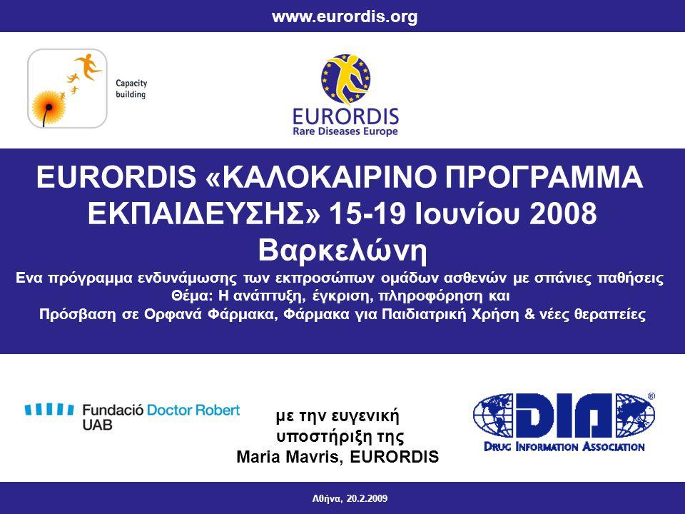 EURORDIS «ΚΑΛΟΚΑΙΡΙΝΟ ΠΡΟΓΡΑΜΜΑ ΕΚΠΑΙΔΕΥΣΗΣ» 15-19 Ιουνίου 2008 Βαρκελώνη Ενα πρόγραμμα ενδυνάμωσης των εκπροσώπων ομάδων ασθενών με σπάνιες παθήσεις Θέμα: Η ανάπτυξη, έγκριση, πληροφόρηση και Πρόσβαση σε Ορφανά Φάρμακα, Φάρμακα για Παιδιατρική Χρήση & νέες θεραπείες Αθήνα, 20.2.2009 www.eurordis.org με την ευγενική υποστήριξη της Maria Mavris, EURORDIS