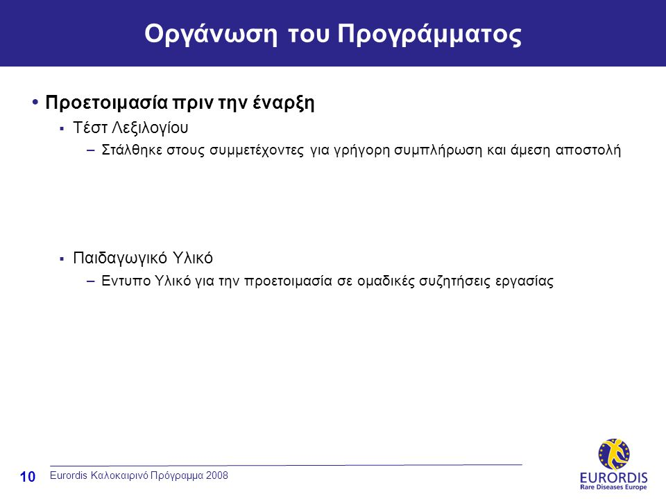 10 Eurordis Καλοκαιρινό Πρόγραμμα 2008 Οργάνωση του Προγράμματος • Προετοιμασία πριν την έναρξη  Τέστ Λεξιλογίου –Στάλθηκε στους συμμετέχοντες για γρήγορη συμπλήρωση και άμεση αποστολή  Παιδαγωγικό Υλικό –Εντυπο Υλικό για την προετοιμασία σε ομαδικές συζητήσεις εργασίας