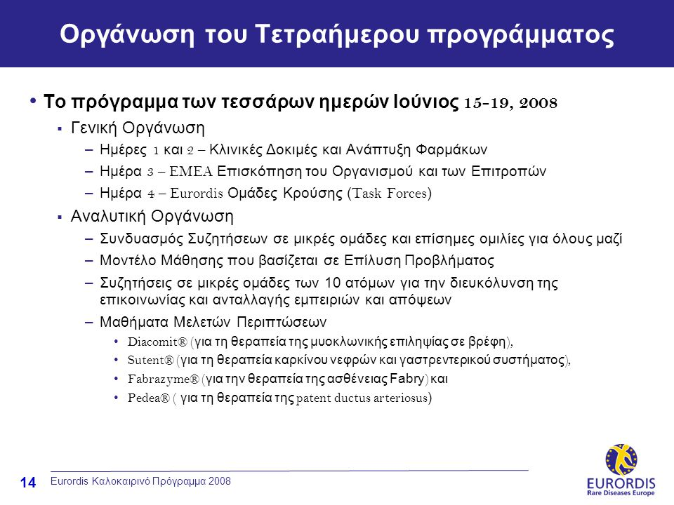 14 Eurordis Καλοκαιρινό Πρόγραμμα 2008 Οργάνωση του Τετραήμερου προγράμματος • Το πρόγραμμα των τεσσάρων ημερών Ιούνιος 15-19, 2008  Γενική Οργάνωση –Ημέρες 1 και 2 – Κλινικές Δοκιμές και Ανάπτυξη Φαρμάκων –Ημέρα 3 – EMEA Επισκόπηση του Οργανισμού και των Επιτροπών –Ημέρα 4 – Eurordis Ομάδες Κρούσης ( Task Forces )  Αναλυτική Οργάνωση –Συνδυασμός Συζητήσεων σε μικρές ομάδες και επίσημες ομιλίες για όλους μαζί –Μοντέλο Μάθησης που βασίζεται σε Επίλυση Προβλήματος –Συζητήσεις σε μικρές ομάδες των 10 ατόμων για την διευκόλυνση της επικοινωνίας και ανταλλαγής εμπειριών και απόψεων –Μαθήματα Μελετών Περιπτώσεων • Diacomit® ( για τη θεραπεία της μυοκλωνικής επιληψίας σε βρέφη ), • Sutent® ( για τη θεραπεία καρκίνου νεφρών και γαστρεντερικού συστήματος ), • Fabrazyme® ( για την θεραπεία της ασθένειας Fabry ) και • Pedea® ( για τη θεραπεία της patent ductus arteriosus )
