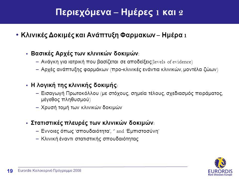 19 Eurordis Καλοκαρινό Πρόγραμμα 2008 Περιεχόμενα – Ημέρες 1 και 2 • Κλινικές Δοκιμές και Ανάπτυξη Φαρμακων – Ημέρα 1  Βασικές Αρχές των κλινικών δοκιμών : –Ανάγκη για ιατρική που βασίζεται σε αποδείξεις (levels of evidence) –Αρχές ανάπτυξης φαρμάκων ( προ-κλινικές ενάντια κλινικών, μοντέλα ζώων )  Η λογική της κλινικής δοκιμής : –Εισαγωγή Πρωτοκόλλου ( με στόχους, σημεία τέλους, σχεδιασμός πειράματος, μέγεθος πληθυσμού ) –Χρυσή τομή των κλινικών δοκιμών  Στατιστικές πλευρές των κλινικών δοκιμών : –Εννοιες όπως ' σπουδαιότητα ', '' and ' Εμπιστοσύνη ' –Κλινική έναντι στατιστικής σπουδαιότητας